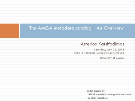 Asterios Katsifodimos Saturday, May 23, 2015 High Performance Computing systems Lab University of Cyprus The AMGA metadata catalog – An Overview Slides.