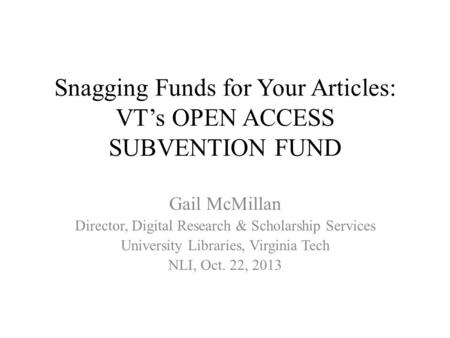 Snagging Funds for Your Articles: VT's OPEN ACCESS SUBVENTION FUND Gail McMillan Director, Digital Research & Scholarship Services University Libraries,