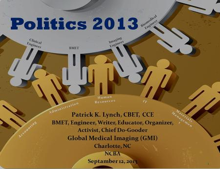 Politics 2013 Patrick K. Lynch, CBET, CCE BMET, Engineer, Writer, Educator, Organizer, Activist, Chief Do-Gooder Global Medical Imaging (GMI) Charlotte,