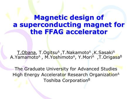 Magnetic design of a superconducting magnet for the FFAG accelerator T.Obana, T.Ogitsu A,T.Nakamoto A,K.Sasaki A A.Yamamoto A, M.Yoshimoto A, Y.Mori A,T.Origasa.