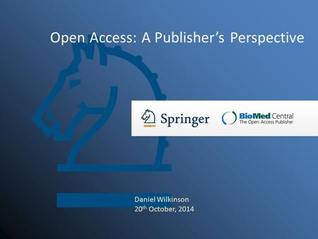 Open Access: A Publisher's Perspective Daniel Wilkinson 20 th October, 2014.