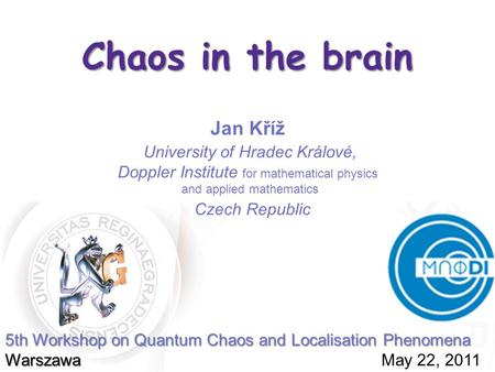 Chaos in the brain Jan Kříž 5th Workshop on Quantum Chaos and Localisation Phenomena Warszawa 5th Workshop on Quantum Chaos and Localisation Phenomena.