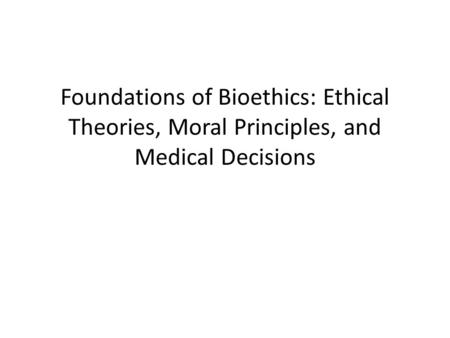 Foundations of Bioethics: Ethical Theories, Moral Principles, and Medical Decisions.
