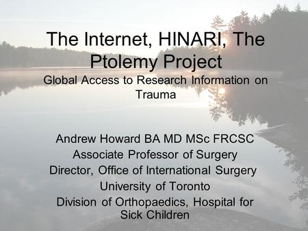 The Internet, HINARI, The Ptolemy Project Global Access to Research Information on Trauma Andrew Howard BA MD MSc FRCSC Associate Professor of Surgery.