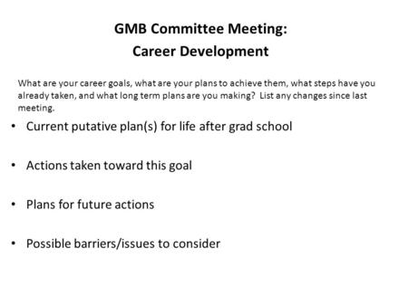 GMB Committee Meeting: Career Development Current putative plan(s) for life after grad school Actions taken toward this goal Plans for future actions Possible.