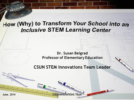 June. 2014 STEM INNOVATIONS TEAM Dr. Susan Belgrad Professor of Elementary Education CSUN STEM Innovations Team Leader.