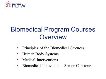 Biomedical Program Courses Overview Principles of the Biomedical Sciences Human Body Systems Medical Interventions Biomedical Innovation – Senior Capstone.