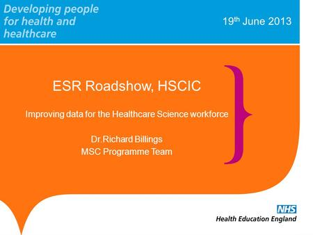 19 th June 2013 ESR Roadshow, HSCIC Improving data for the Healthcare Science workforce Dr.Richard Billings MSC Programme Team.