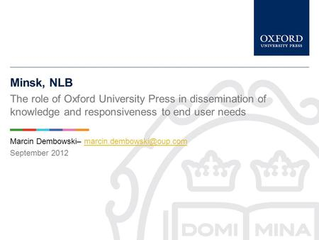 Minsk, NLB The role of Oxford University Press in dissemination of knowledge and responsiveness to end user needs Marcin Dembowski–