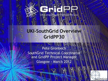 UKI-SouthGrid Overview GridPP30 Pete Gronbech SouthGrid Technical Coordinator and GridPP Project Manager Glasgow - March 2012.