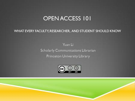 OPEN ACCESS 101 WHAT EVERY FACULTY, RESEARCHER, AND STUDENT SHOULD KNOW Yuan Li Scholarly Communications Librarian Princeton University Library.