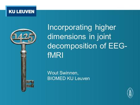 Incorporating higher dimensions in joint decomposition of EEG- fMRI Wout Swinnen, BIOMED KU Leuven.