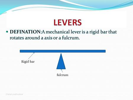 LEVERS DEFINATION:A mechanical lever is a rigid bar that rotates around a axis or a fulcrum. Rigid bar fulcrum Chaitali prabhudesai.