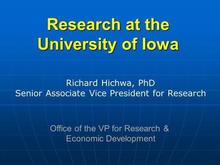 Research at the University of Iowa Richard Hichwa, PhD Senior Associate Vice President for Research Office of the VP for Research & Economic Development.