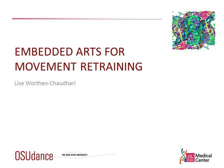 EMBEDDED ARTS FOR MOVEMENT RETRAINING Lise Worthen-Chaudhari.