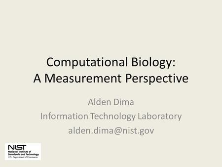 Computational Biology: A Measurement Perspective Alden Dima Information Technology Laboratory