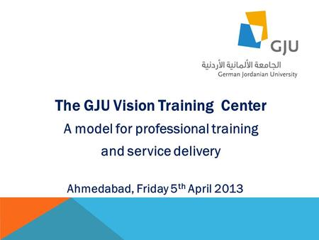 The GJU Vision Training Center A model for professional training and service delivery Ahmedabad, Friday 5 th April 2013.