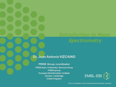 EBI is an Outstation of the European Molecular Biology Laboratory. Introduction to Mass Spectrometry Dr. Juan Antonio VIZCAINO PRIDE Group coordinator.