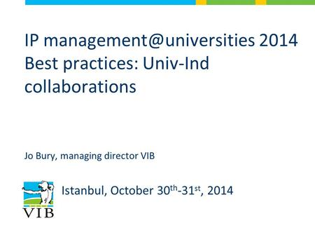 IP 2014 Best practices: Univ-Ind collaborations Jo Bury, managing director VIB Istanbul, October 30 th -31 st, 2014.