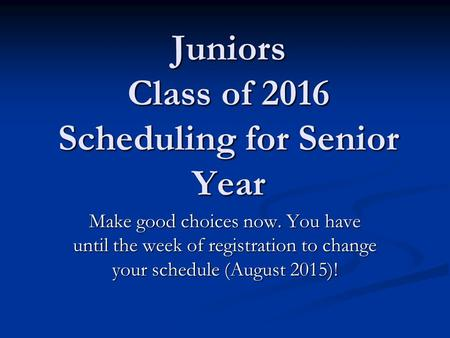 Juniors Class of 2016 Scheduling for Senior Year Make good choices now. You have until the week of registration to change your schedule (August 2015)!