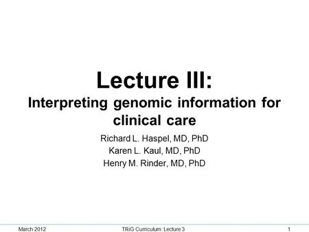 Lecture III: Interpreting genomic information for clinical care Richard L. Haspel, MD, PhD Karen L. Kaul, MD, PhD Henry M. Rinder, MD, PhD TRiG Curriculum: