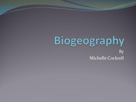 Biogeography By Michelle Cockrell.