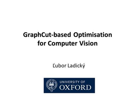 GraphCut-based Optimisation for Computer Vision Ľubor Ladický.
