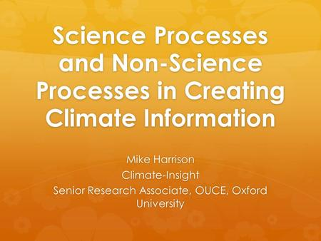 Science Processes and Non-Science Processes in Creating Climate Information Mike Harrison Climate-Insight Senior Research Associate, OUCE, Oxford University.