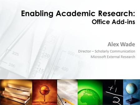 Enabling Academic Research: Office Add-ins Alex Wade Director – Scholarly Communication Microsoft External Research.
