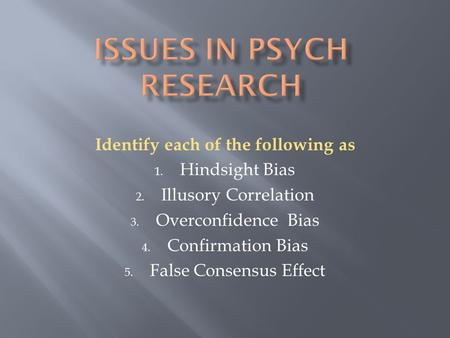 Identify each of the following as 1. Hindsight Bias 2. Illusory Correlation 3. Overconfidence Bias 4. Confirmation Bias 5. False Consensus Effect.