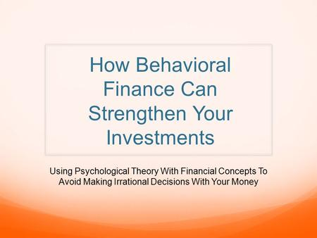 How Behavioral Finance Can Strengthen Your Investments Using Psychological Theory With Financial Concepts To Avoid Making Irrational Decisions With Your.