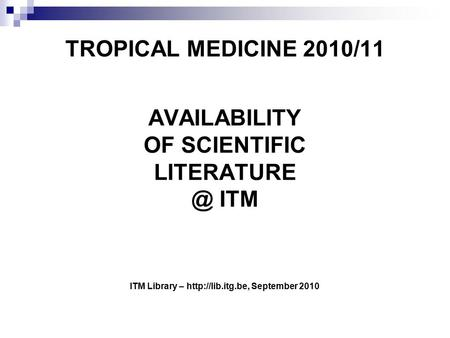 TROPICAL MEDICINE 2010/11 AVAILABILITY OF SCIENTIFIC ITM ITM Library –  September 2010.