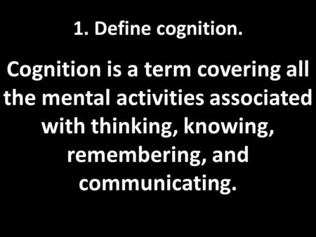 1. Define cognition. Cognition is a term covering all the mental activities associated with thinking, knowing, remembering, and communicating.