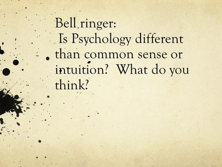 Bell ringer: Is Psychology different than common sense or intuition? What do you think?