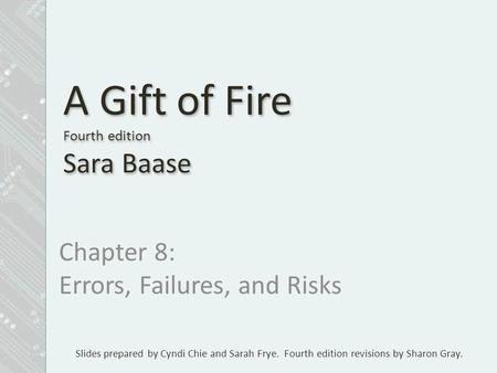 Slides prepared by Cyndi Chie and Sarah Frye. Fourth edition revisions by Sharon Gray. A Gift of Fire Fourth edition Sara Baase Chapter 8: Errors, Failures,