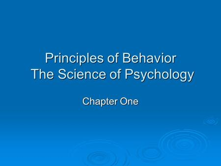 Principles of Behavior The Science of Psychology Chapter One.