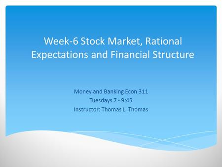 Week-6 Stock Market, Rational Expectations and Financial Structure Money and Banking Econ 311 Tuesdays 7 - 9:45 Instructor: Thomas L. Thomas.