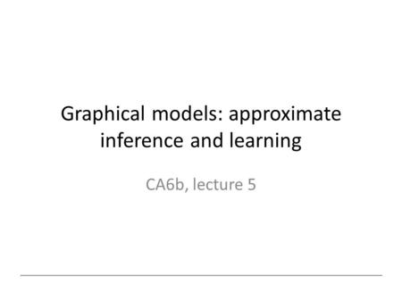 Graphical models: approximate inference and learning CA6b, lecture 5.
