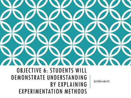 OBJECTIVE 6: STUDENTS WILL DEMONSTRATE UNDERSTANDING BY EXPLAINING EXPERIMENTATION METHODS EXPERIMENTS.