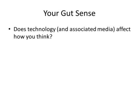 Your Gut Sense Does technology (and associated media) affect how you think?