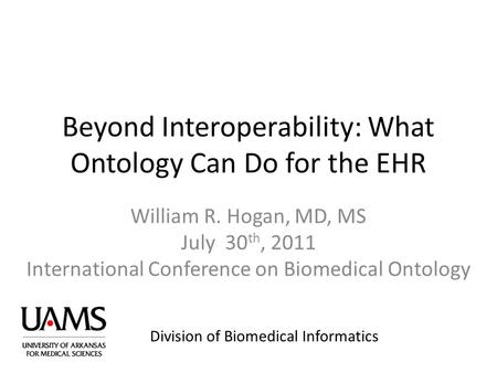 Division of Biomedical Informatics Beyond Interoperability: What Ontology Can Do for the EHR William R. Hogan, MD, MS July 30 th, 2011 International Conference.