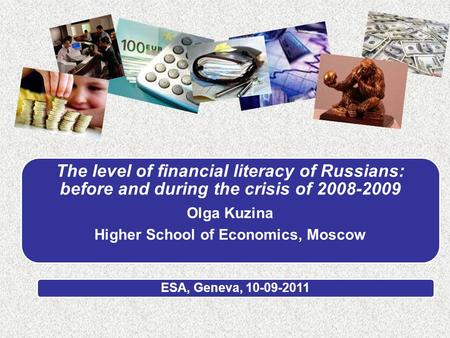 The level of financial literacy of Russians: before and during the crisis of 2008-2009 Olga Kuzina Higher School of Economics, Moscow ESA, Geneva, 10-09-2011.