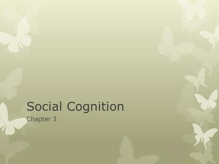 Social Cognition Chapter 3. Social Cognition  The ways we think about ourselves and the social world.  Social Thinking is Brilliant and Sophisticated,