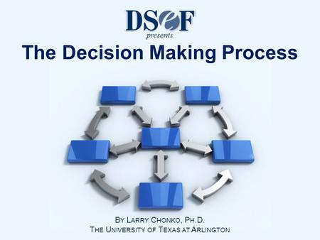 B Y L ARRY C HONKO, P H.D. T HE U NIVERSITY OF T EXAS AT A RLINGTON The Decision Making Process presents.