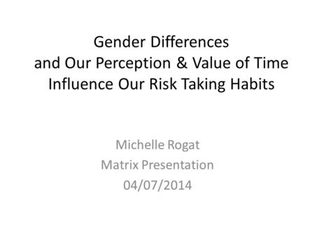 Gender Differences and Our Perception & Value of Time Influence Our Risk Taking Habits Michelle Rogat Matrix Presentation 04/07/2014.