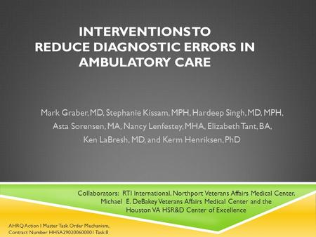 INTERVENTIONS TO REDUCE DIAGNOSTIC ERRORS IN AMBULATORY CARE Mark Graber, MD, Stephanie Kissam, MPH, Hardeep Singh, MD, MPH, Asta Sorensen, MA, Nancy Lenfestey,
