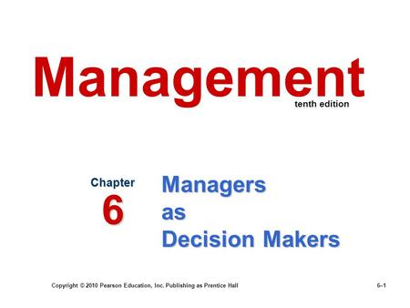 Copyright © 2010 Pearson Education, Inc. Publishing as Prentice Hall 6–1 Managers as Decision Makers Chapter 6 Management tenth edition.