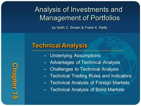 Analysis of Investments and Management of Portfolios by Keith C. Brown & Frank K. Reilly Chapter 15 Technical Analysis –Underlying Assumptions –Advantages.