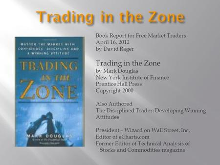 Book Report for Free Market Traders April 16, 2012 by David Rager Trading in the Zone by Mark Douglas New York Institute of Finance Prentice Hall Press.