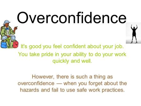 Overconfidence It's good you feel confident about your job. You take pride in your ability to do your work quickly and well. However, there is such a thing.